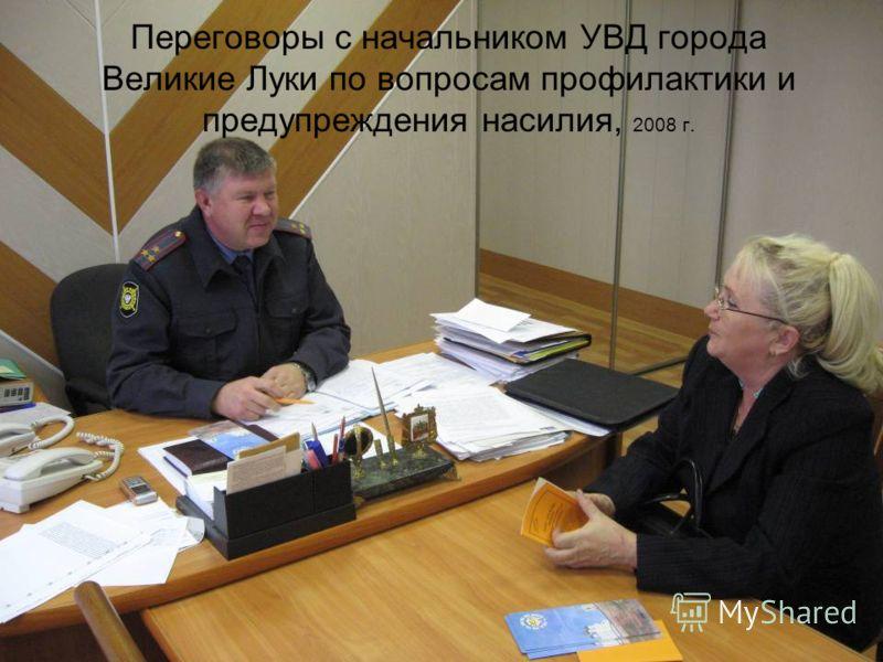 Переговоры с начальником УВД города Великие Луки по вопросам профилактики и предупреждения насилия, 2008 г.