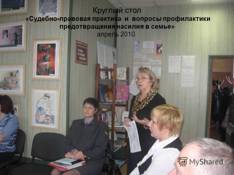 Круглый стол «Судебно-правовая практика и вопросы профилактики предотвращения насилия в семье» апрель 2010.