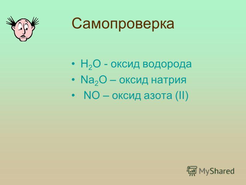 Проверка изученного материала: 2. Выпишите из приведенного перечня веществ оксиды и дайте им названия: H 2 O, Na 2 O, CuCl 2, NО, OF 2, HNO 3, H 2 S, H 2 O 2