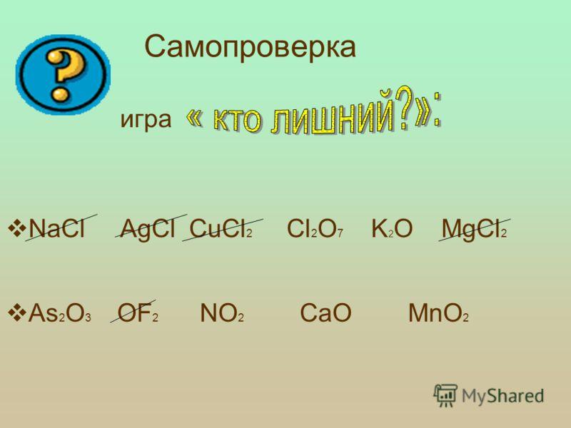 Проверка изученного материала: игра NaCl AgCl CuCl 2 Cl 2 O 7 K 2 O MgCl 2 As 2 O 3 ОF 2 NO 2 CaO MnO 2
