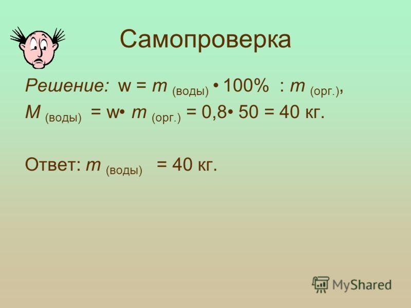 Решите задачу Дано:m(орг.) = 50 кг, w = 80%, или 0,8 Найти:m (воды) -?