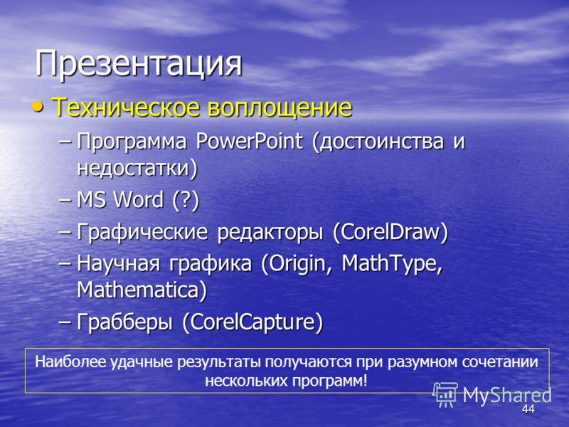 44 Презентация Техническое воплощение Техническое воплощение –Программа PowerPoint (достоинства и недостатки) –MS Word (?) –Графические редакторы (CorelDraw) –Научная графика (Origin, MathType, Mathematica) –Грабберы (CorelCapture) Наиболее удачные р