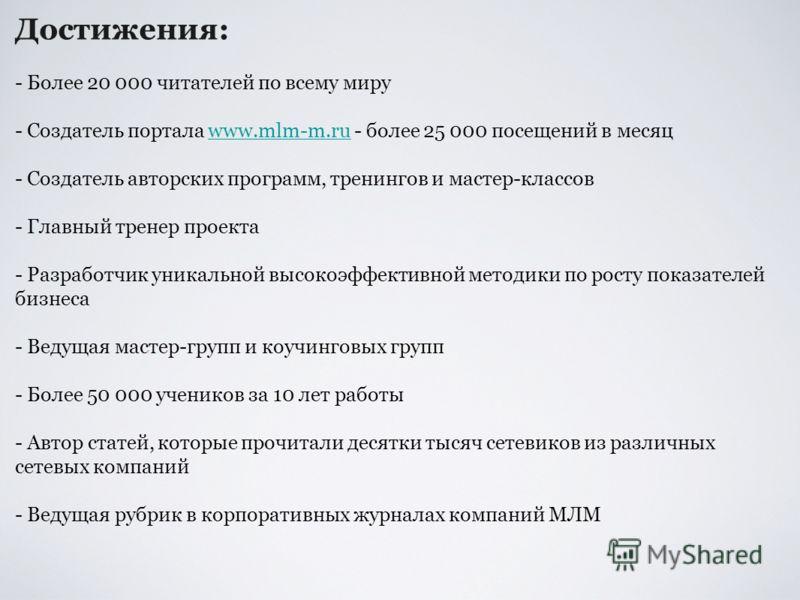 Достижения: - Более 20 000 читателей по всему миру - Создатель портала www.mlm-m.ru - более 25 000 посещений в месяц - Создатель авторских программ, тренингов и мастер-классов - Главный тренер проекта - Разработчик уникальной высокоэффективной методи