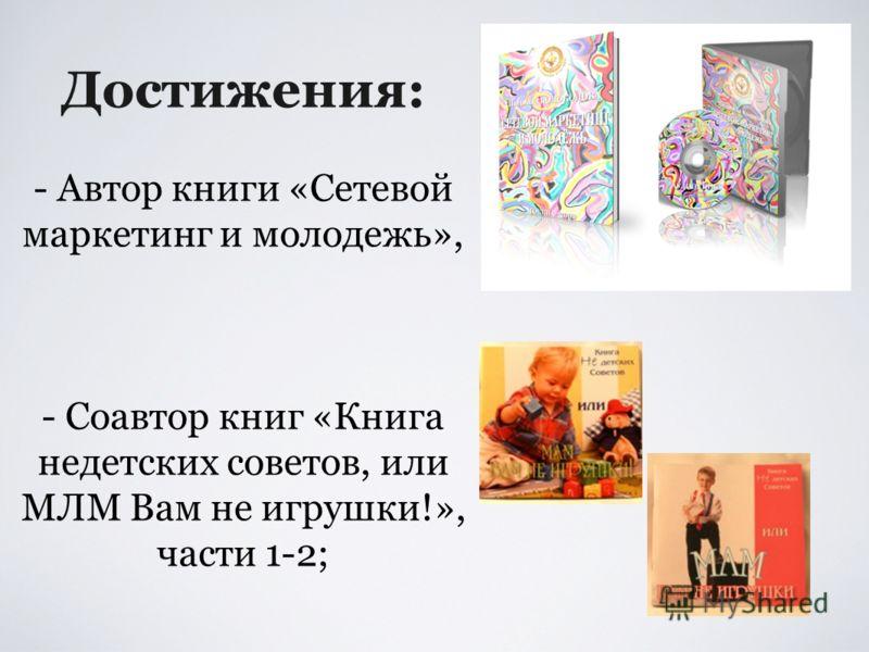 Достижения: - Автор книги «Сетевой маркетинг и молодежь», - Соавтор книг «Книга недетских советов, или МЛМ Вам не игрушки!», части 1-2;