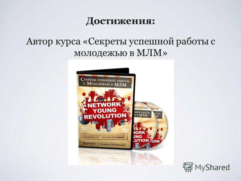 Достижения: Автор курса «Секреты успешной работы с молодежью в МЛМ»