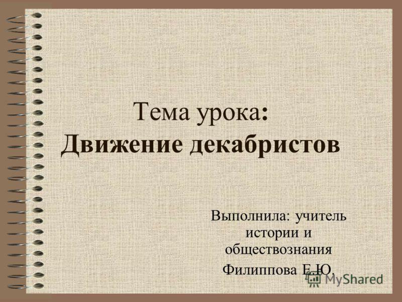 Тема урока: Движение декабристов Выполнила: учитель истории и обществознания Филиппова Е.Ю.