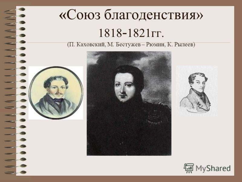 «Союз благоденствия» 1818 - 1821гг. (П. Каховский, М. Бестужев – Рюмин, К. Рылеев)