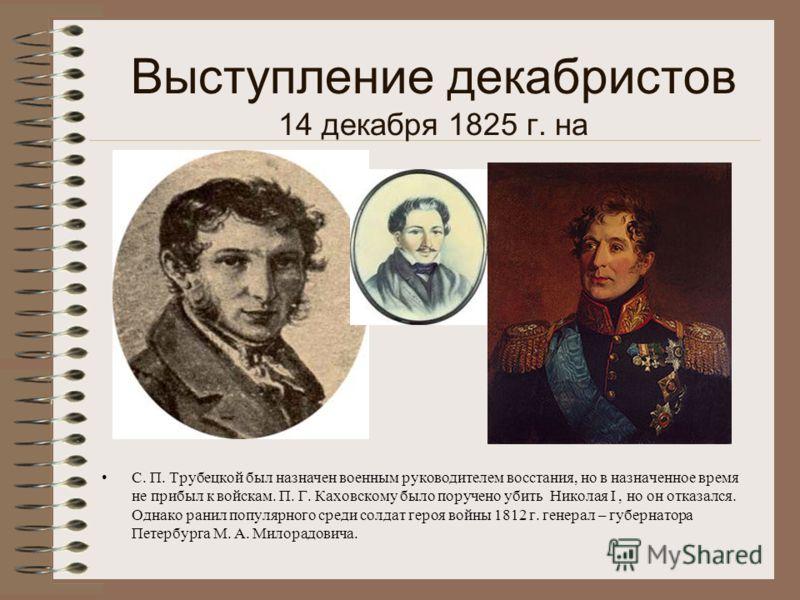 Выступление декабристов 14 декабря 1825 г. на С. П. Трубецкой был назначен военным руководителем восстания, но в назначенное время не прибыл к войскам. П. Г. Каховскому было поручено убить Николая I, но он отказался. Однако ранил популярного среди со