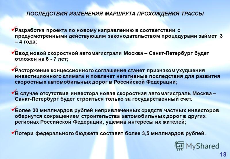 Разработка проекта по новому направлению в соответствии с предусмотренными действующим законодательством процедурами займет 3 – 4 года; Ввод новой скоростной автомагистрали Москва – Санкт-Петербург будет отложен на 6 - 7 лет; Расторжение концессионно