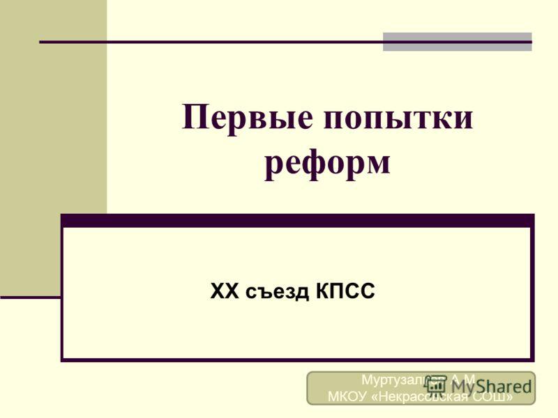 Первые попытки реформ XX съезд КПСС Муртузалиев А.М. МКОУ «Некрасовская СОШ»