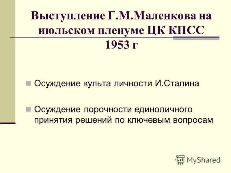 Выступление Г.М.Маленкова на июльском пленуме ЦК КПСС 1953 г Осуждение культа личности И.Сталина Осуждение порочности единоличного принятия решений по ключевым вопросам