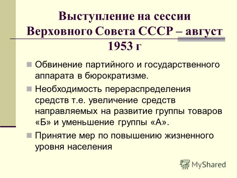 Выступление на сессии Верховного Совета СССР – август 1953 г Обвинение партийного и государственного аппарата в бюрократизме. Необходимость перераспределения средств т.е. увеличение средств направляемых на развитие группы товаров «Б» и уменьшение гру