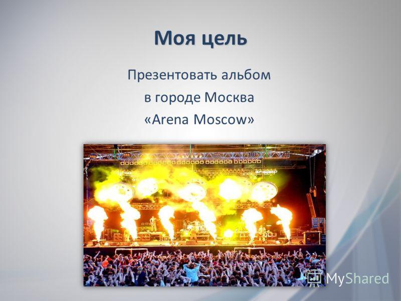 Моя цель Презентовать альбом в городе Москва «Arena Moscow»