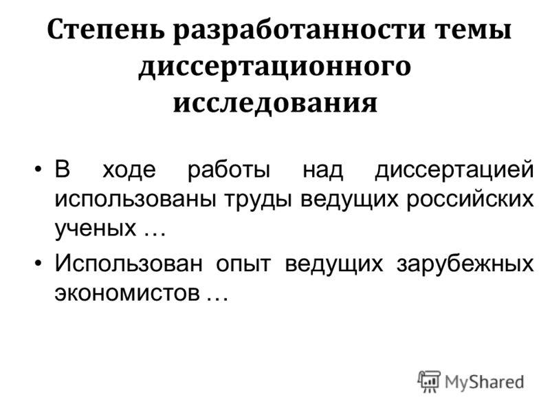 Степень разработанности темы диссертационного исследования В ходе работы над диссертацией использованы труды ведущих российских ученых … Использован опыт ведущих зарубежных экономистов …