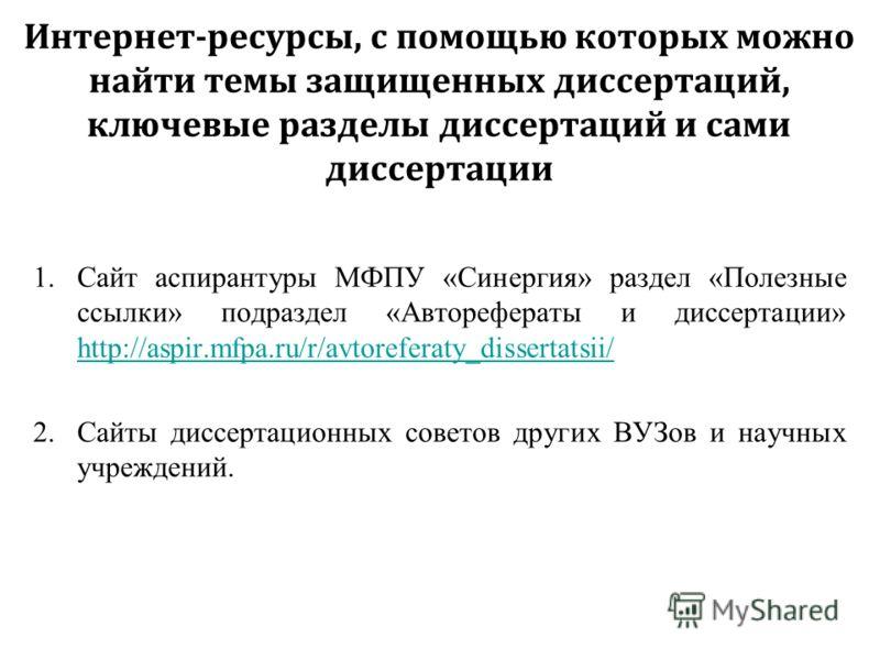 Интернет-ресурсы, с помощью которых можно найти темы защищенных диссертаций, ключевые разделы диссертаций и сами диссертации 1.Сайт аспирантуры МФПУ «Синергия» раздел «Полезные ссылки» подраздел «Авторефераты и диссертации» http://aspir.mfpa.ru/r/avt