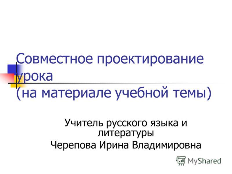 Совместное проектирование урока (на материале учебной темы) Учитель русского языка и литературы Черепова Ирина Владимировна