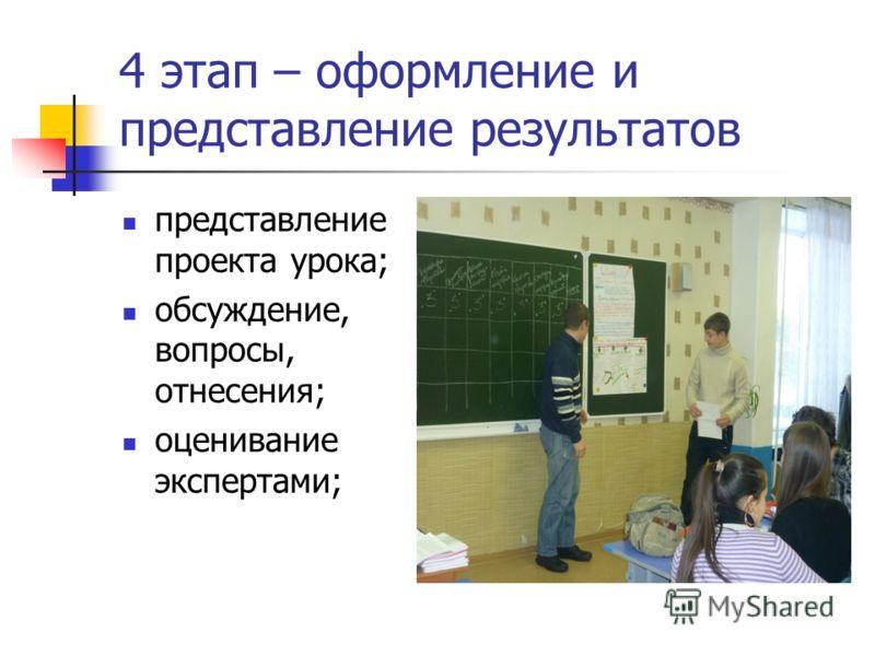 4 этап – оформление и представление результатов представление проекта урока; обсуждение, вопросы, отнесения; оценивание экспертами;