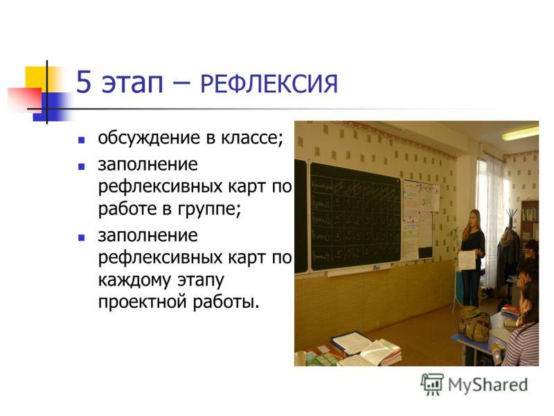 5 этап – РЕФЛЕКСИЯ обсуждение в классе; заполнение рефлексивных карт по работе в группе; заполнение рефлексивных карт по каждому этапу проектной работы.