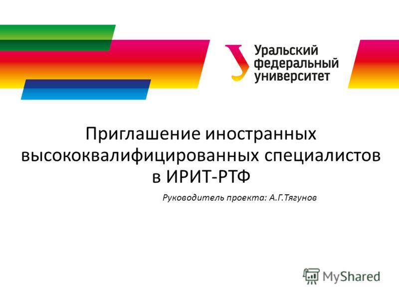 Приглашение иностранных высококвалифицированных специалистов в ИРИТ-РТФ Руководитель проекта: А.Г.Тягунов