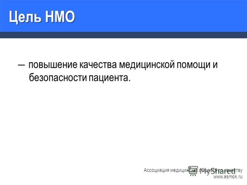 повышение качества медицинской помощи и безопасности пациента. Ассоциация медицинских обществ по качеству www.asmok.ru Цель НМО