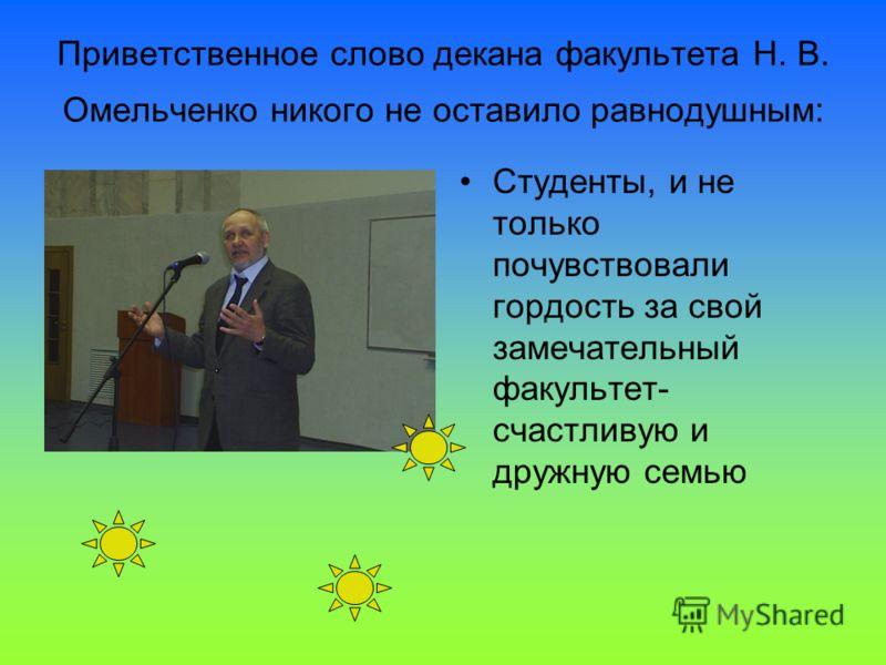 Приветственное слово декана факультета Н. В. Омельченко никого не оставило равнодушным: Студенты, и не только почувствовали гордость за свой замечательный факультет- счастливую и дружную семью