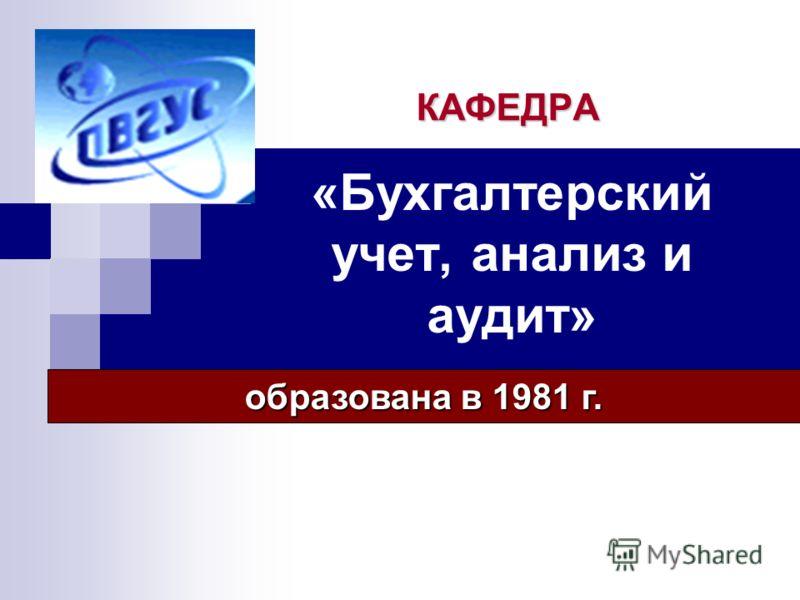 «Бухгалтерский учет, анализ и аудит» КАФЕДРА образована в 1981 г.