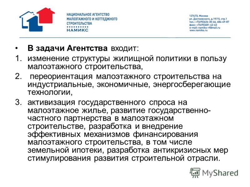 В задачи Агентства входит: 1.изменение структуры жилищной политики в пользу малоэтажного строительства, 2. переориентация малоэтажного строительства на индустриальные, экономичные, энергосберегающие технологии, 3.активизация государственного спроса н