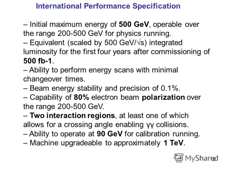 6 International Performance Specification – Initial maximum energy of 500 GeV, operable over the range 200-500 GeV for physics running. – Equivalent (scaled by 500 GeV/s) integrated luminosity for the first four years after commissioning of 500 fb-1.