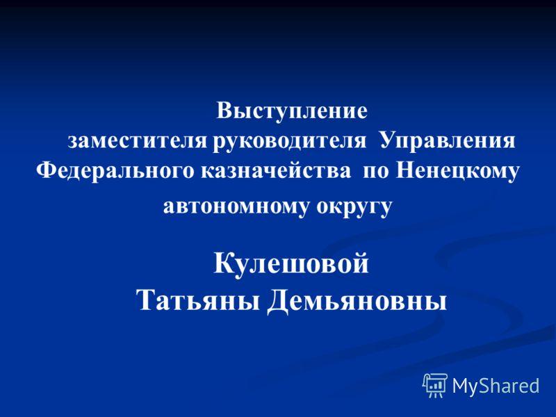 Выступление заместителя руководителя Управления Федерального казначейства по Ненецкому автономному округу Кулешовой Татьяны Демьяновны