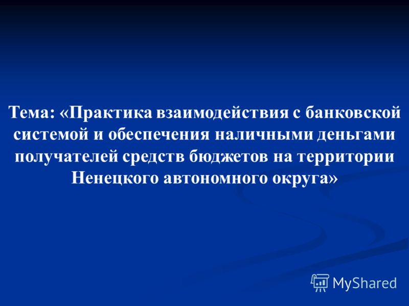 Тема: «Практика взаимодействия с банковской системой и обеспечения наличными деньгами получателей средств бюджетов на территории Ненецкого автономного округа»