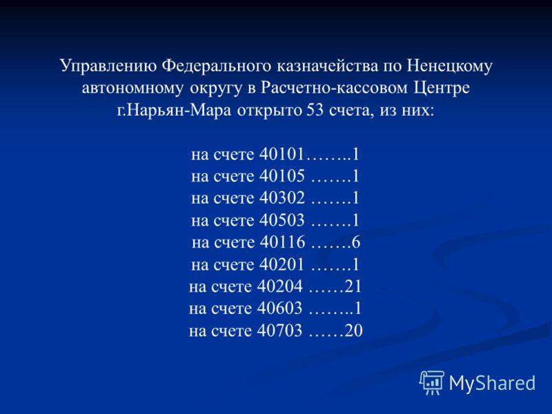 Управлению Федерального казначейства по Ненецкому автономному округу в Расчетно-кассовом Центре г.Нарьян-Мара открыто 53 счета, из них: на счете 40101……..1 на счете 40105 …….1 на счете 40302 …….1 на счете 40503 …….1 на счете 40116 …….6 на счете 40201