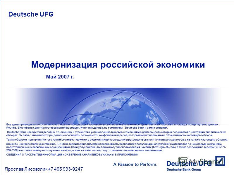 Модернизация российской экономики Май 2007 г. Deutsche UFG Ярослав Лисоволик +7 495 933-9247 Все цены приведены по состоянию на закрытие предыдущей торговой сессии, если не указано иное. Цены местных торговых площадок почерпнуты из данных Reuters, Bl
