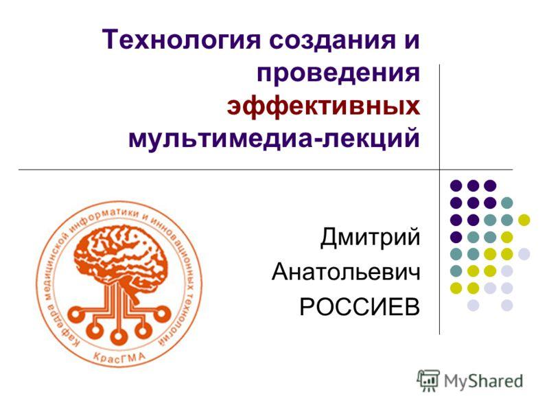 Технология создания и проведения эффективных мультимедиа-лекций Дмитрий Анатольевич РОССИЕВ