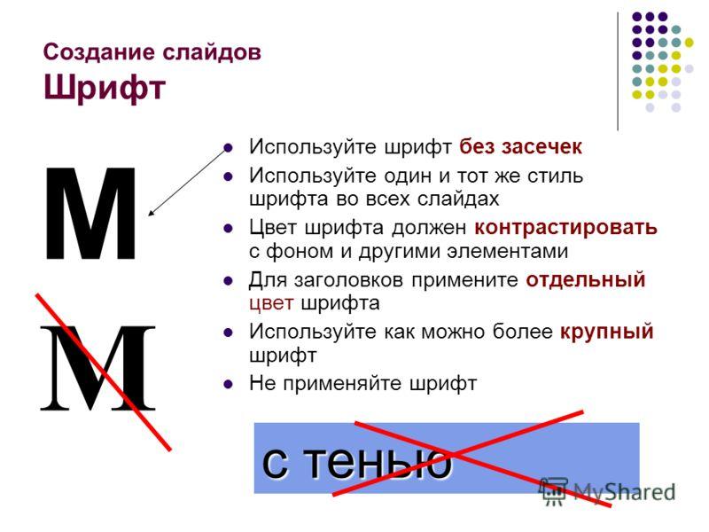Создание слайдов Шрифт Используйте шрифт без засечек Используйте один и тот же стиль шрифта во всех слайдах Цвет шрифта должен контрастировать с фоном и другими элементами Для заголовков примените отдельный цвет шрифта Используйте как можно более кру