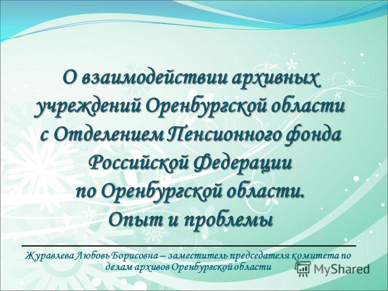 Журавлева Любовь Борисовна – заместитель председателя комитета по делам архивов Оренбургской области