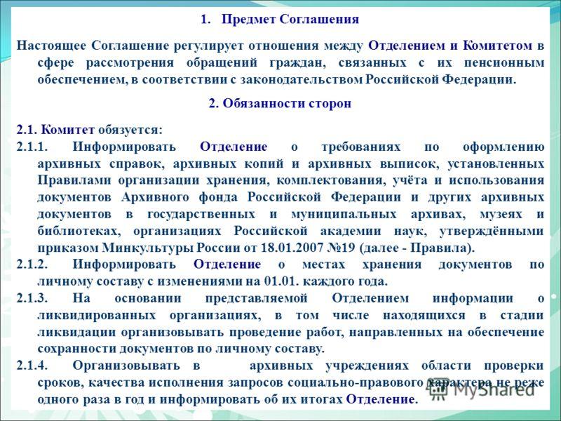 1.Предмет Соглашения Настоящее Соглашение регулирует отношения между Отделением и Комитетом в сфере рассмотрения обращений граждан, связанных с их пенсионным обеспечением, в соответствии с законодательством Российской Федерации. 2. Обязанности сторон