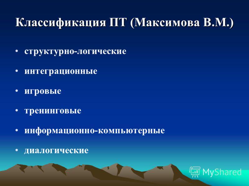 Классификация ПТ (Максимова В.М.) структурно-логические интеграционные игровые тренинговые информационно-компьютерные диалогические