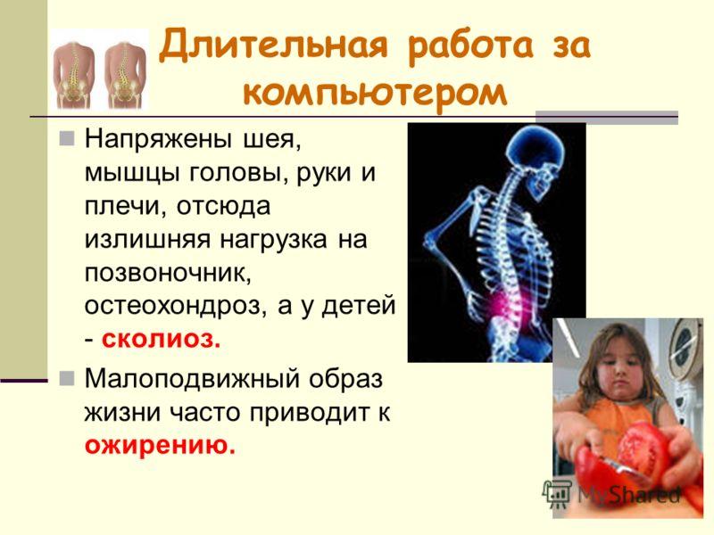 Длительная работа за компьютером Напряжены шея, мышцы головы, руки и плечи, отсюда излишняя нагрузка на позвоночник, остеохондроз, а у детей - сколиоз. Малоподвижный образ жизни часто приводит к ожирению.