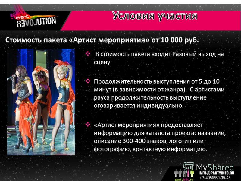 Стоимость пакета «Артист мероприятия» от 10 000 руб. В стоимость пакета входит Разовый выход на сцену Продолжительность выступления от 5 до 10 минут (в зависимости от жанра). С артистами рауса продолжительность выступление оговаривается индивидуально