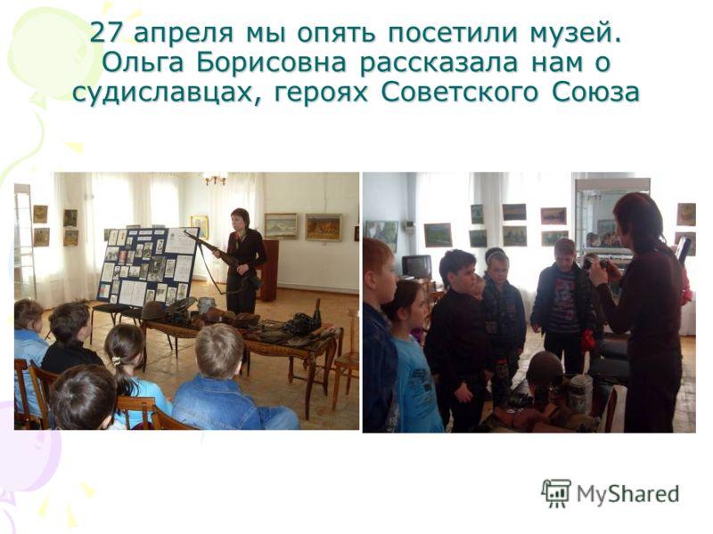 27 апреля мы опять посетили музей. Ольга Борисовна рассказала нам о судиславцах, героях Советского Союза