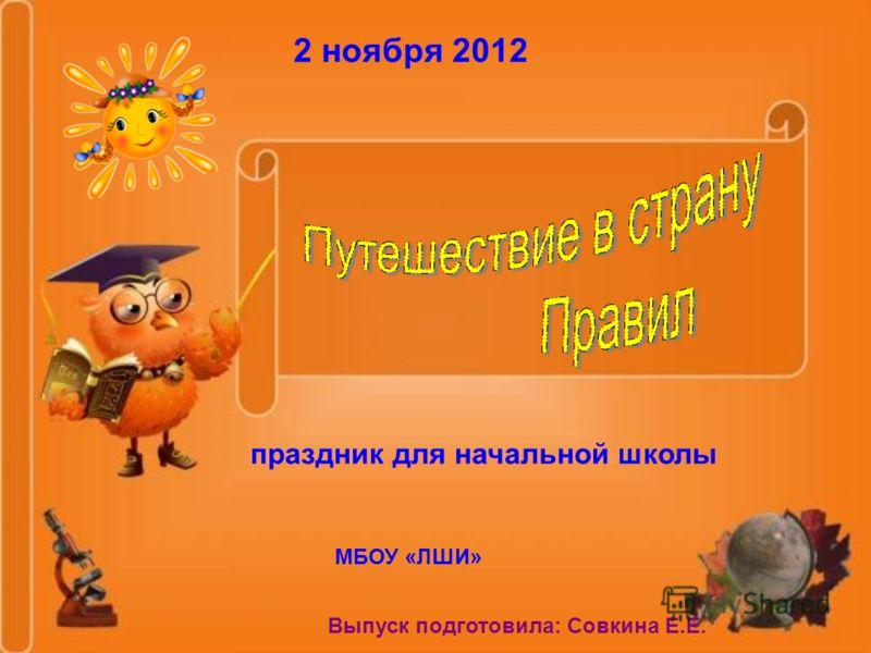 2 ноября 2012 праздник для начальной школы МБОУ «ЛШИ» Выпуск подготовила: Совкина Е.Е.