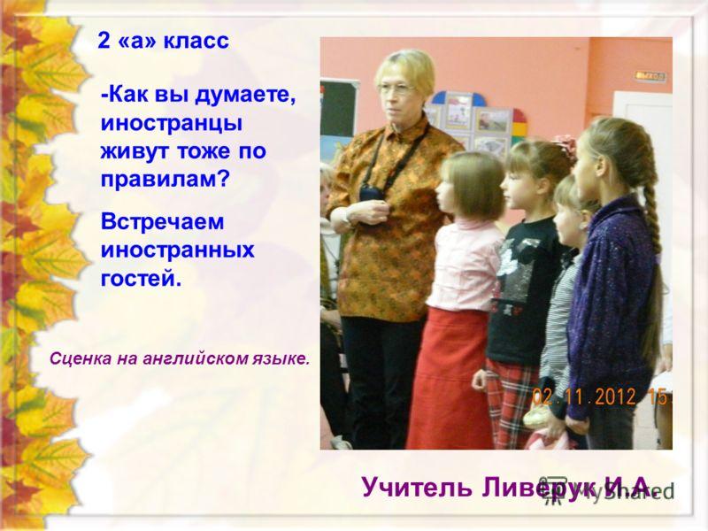 2 «а» класс Учитель Ливерук И.А. -Как вы думаете, иностранцы живут тоже по правилам? Встречаем иностранных гостей. Сценка на английском языке.