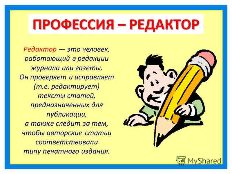 ПРОФЕССИЯ – РЕДАКТОР Редактор это человек, работающий в редакции журнала или газеты. Он проверяет и исправляет (т.е. редактирует) тексты статей, предназначенных для публикации, а также следит за тем, чтобы авторские статьи соответствовали типу печатн