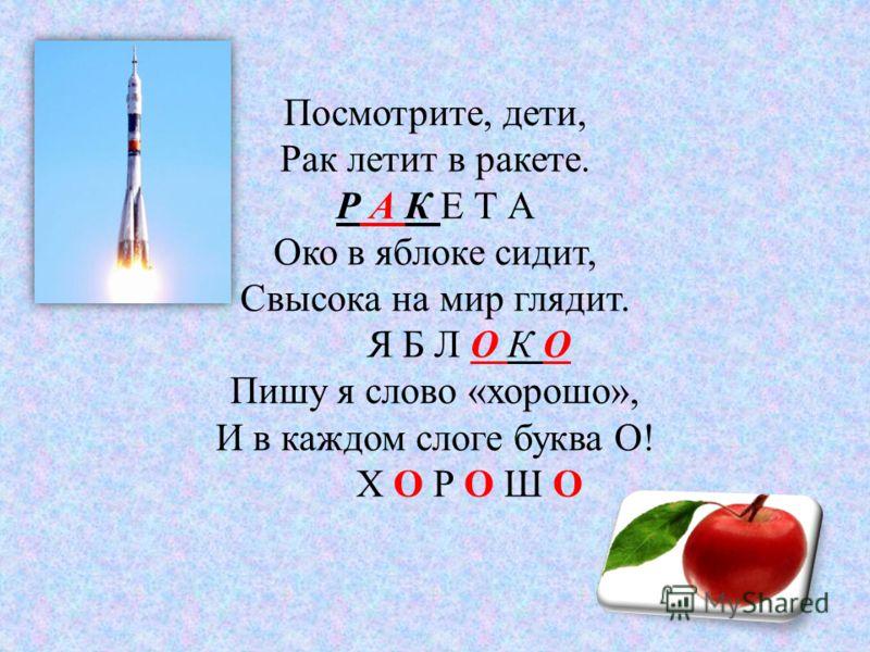 Посмотрите, дети, Рак летит в ракете. Р А К Е Т А Око в яблоке сидит, Свысока на мир глядит. Я Б Л О К О Пишу я слово «хорошо», И в каждом слоге буква О! Х О Р О Ш О