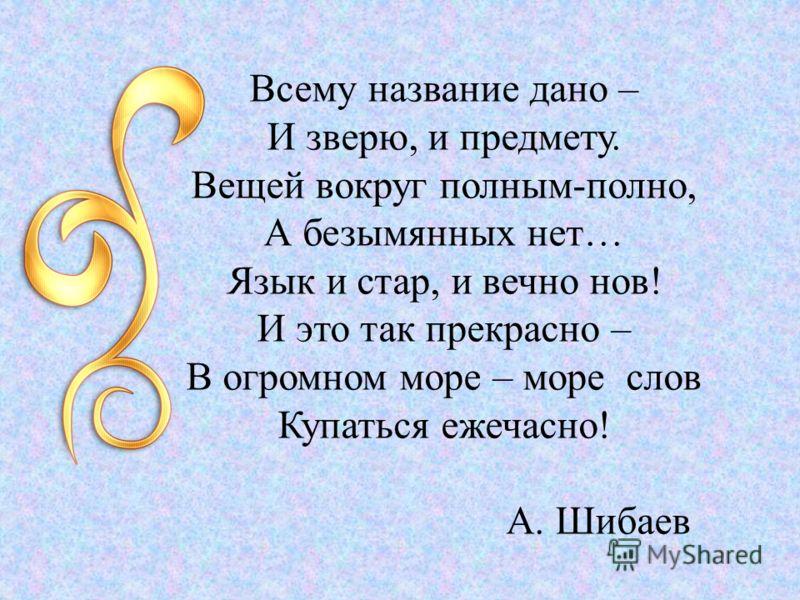 Всему название дано – И зверю, и предмету. Вещей вокруг полным-полно, А безымянных нет… Язык и стар, и вечно нов! И это так прекрасно – В огромном море – море слов Купаться ежечасно! А. Шибаев