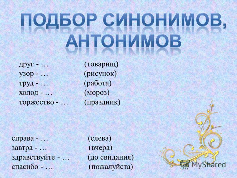 друг - … (товарищ) узор - … (рисунок) труд - … (работа) холод - … (мороз) торжество - … (праздник) справа - … (слева) завтра - … (вчера) здравствуйте - … (до свидания) спасибо - … (пожалуйста)