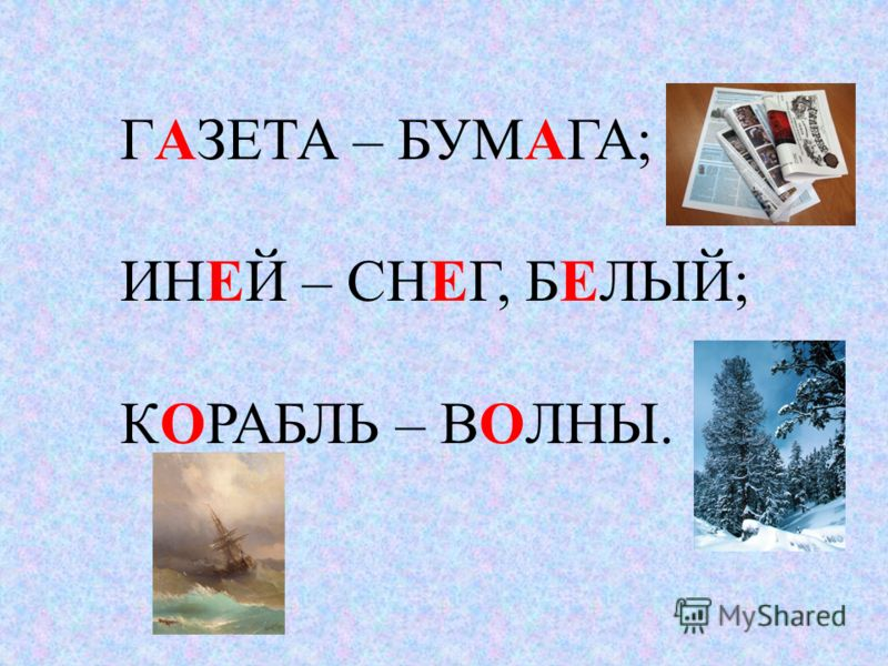 ГАЗЕТА – БУМАГА; ИНЕЙ – СНЕГ, БЕЛЫЙ; КОРАБЛЬ – ВОЛНЫ.