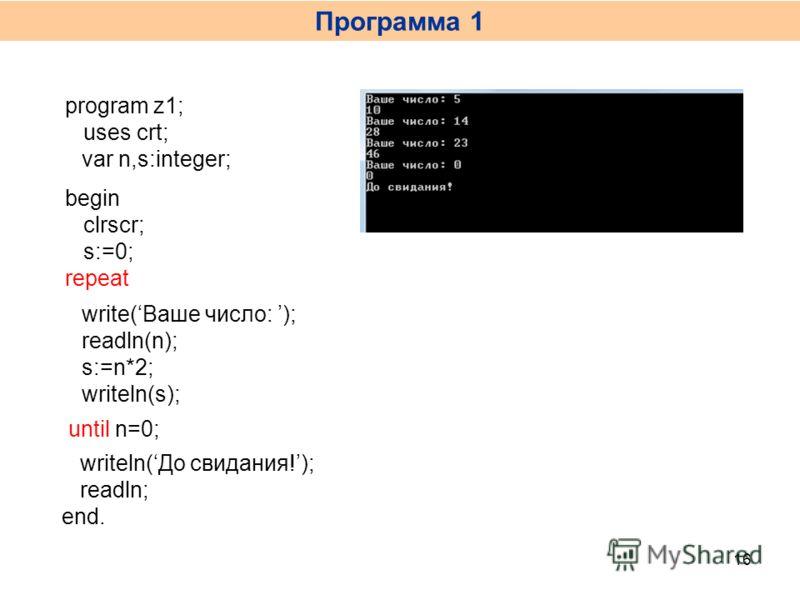 Программа 1 16 program z1; uses crt; var n,s:integer; begin clrscr; s:=0; write(Ваше число: ); readln(n); s:=n*2; writeln(s); repeat until n=0; writeln(До свидания!); readln; end.