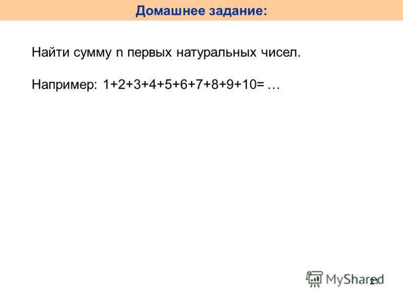 Домашнее задание: 21 Найти сумму n первых натуральных чисел. Например: 1+2+3+4+5+6+7+8+9+10= …
