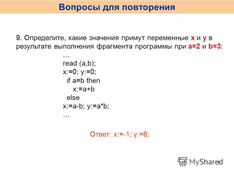 9. Определите, какие значения примут переменные x и y в результате выполнения фрагмента программы при a=2 и b=3: … read (a,b); x:=0; y:=0; if a=b then x:=a+b else x:=a-b; y:=a*b; … Ответ: x:=-1; y:=6; Вопросы для повторения 7